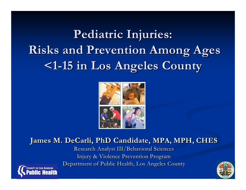 Pediatric Injuries: Risks and Prevention Among Ages   <1-15 in Los Angeles County     James M. DeCarli, PhD Candidate, MPA...