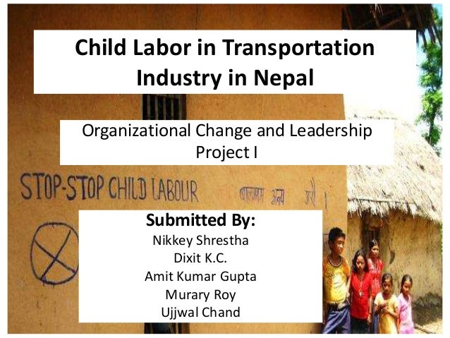 Child Labor in TransportationIndustry in NepalOrganizational Change and LeadershipProject ISubmitted By:Nikkey ShresthaDix...