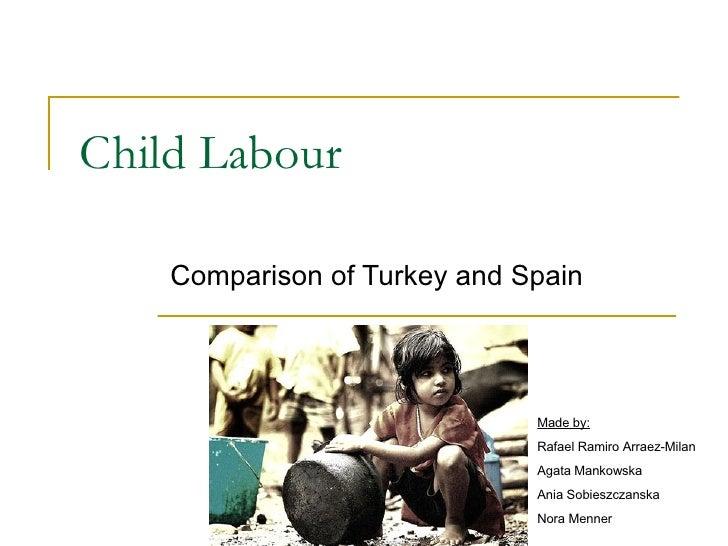 Child Labo u r Comparison of Turkey and Spain Made by: Rafael Ramiro Arraez-Milan Agata Mankowska Ania Sobieszczanska Nora...