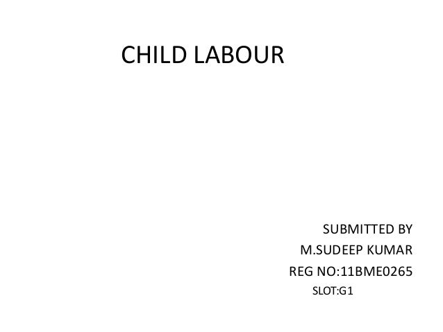 CHILD LABOUR  SUBMITTED BY M.SUDEEP KUMAR REG NO:11BME0265 SLOT:G1