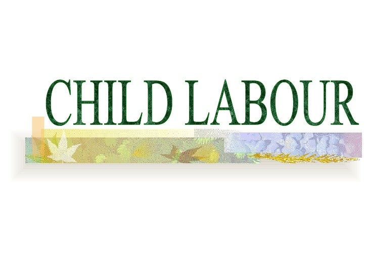 CHILD LABOUR A young child working for fourteen hours a day is what is termed as child labour.