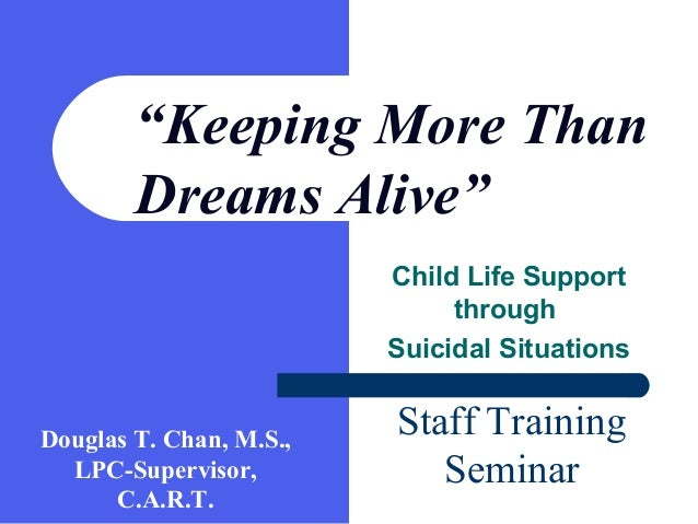 "Child Life Support through Suicidal Situations ""Keeping More Than Dreams Alive"" Staff Training Seminar Douglas T. Chan, M...."