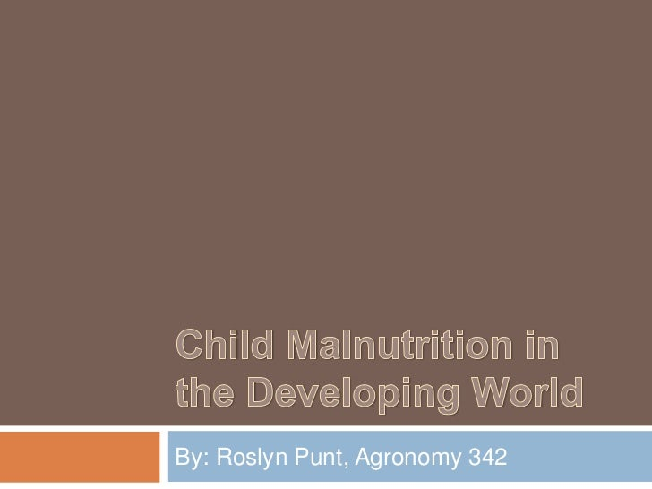 Child Malnutrition in the Developing World<br />By: Roslyn Punt, Agronomy 342<br />