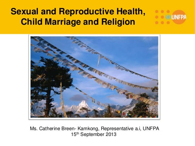 Sexual and Reproductive Health, Child Marriage and Religion Ms. Catherine Breen- Kamkong, Representative a.i, UNFPA 15th S...