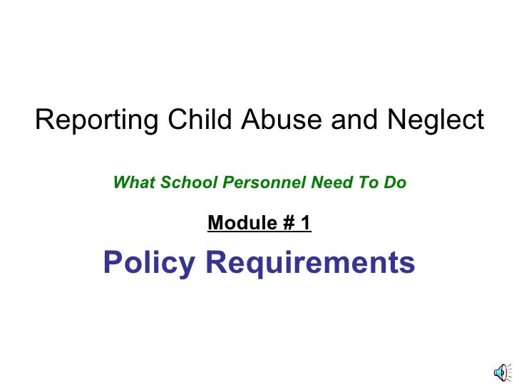 Reporting Child Abuse and Neglect What School Personnel Need To Do Module # 1 Policy Requirements