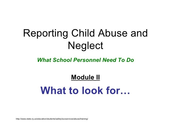 Reporting Child Abuse and Neglect What School Personnel Need To Do Module II What to look for… http://www.state.nj.us/educ...