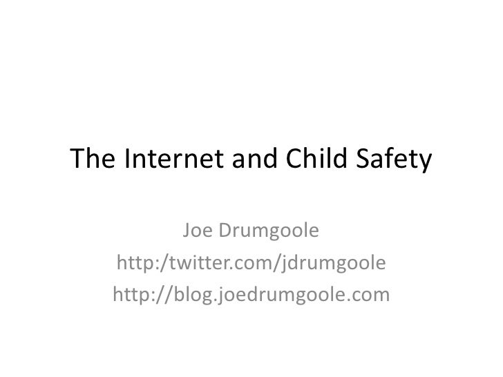 The Internet and Child Safety           Joe Drumgoole   http:/twitter.com/jdrumgoole   http://blog.joedrumgoole.com