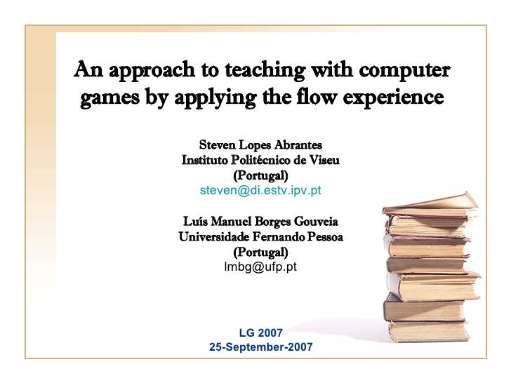 An approach to teaching with computer games by applying the flow experience Steven Lopes Abrantes Instituto Politécnico de...