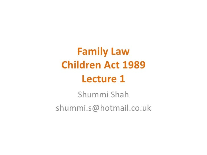 Family Law Children Act 1989     Lecture 1    Shummi Shahshummi.s@hotmail.co.uk