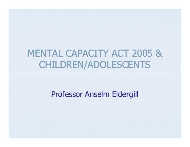 MENTAL CAPACITY ACT 2005 &  CHILDREN/ADOLESCENTS    Professor Anselm Eldergill
