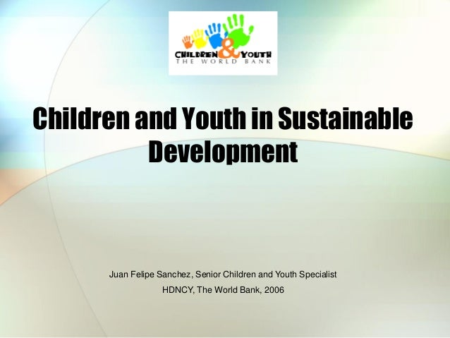 Children and Youth in Sustainable Development  Juan Felipe Sanchez, Senior Children and Youth Specialist HDNCY, The World ...