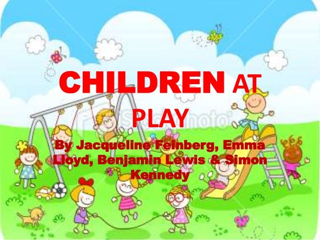 By Jacqueline Feinberg, Emma Lloyd, Benjamin Lewis & Simon Kennedy CHILDREN AT PLAY