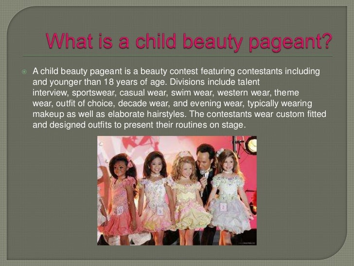 """toddler beauty pageants essay """"for nearly fifty years children have become subjected to the world of beauty pageants where they have been forced to behave as young adults rather than the five year olds they actually are young children spend numerous hours a day practicing speeches and model walks for upcoming pageants rather than focusing on."""