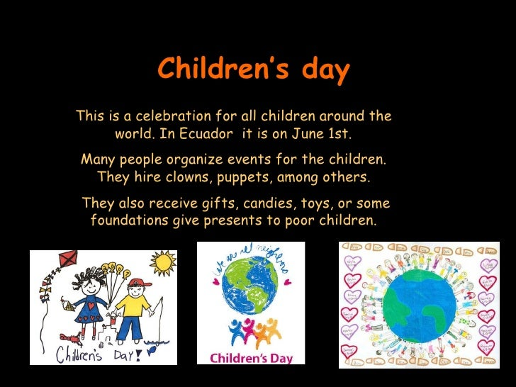 Children's day This is a celebration for all children around the world. In Ecuador  it is on June 1st. Many people organiz...