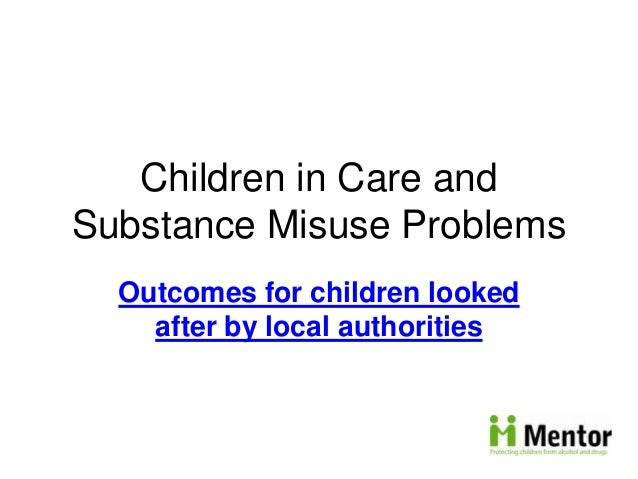 Children in Care and Substance Misuse Problems Outcomes for children looked after by local authorities