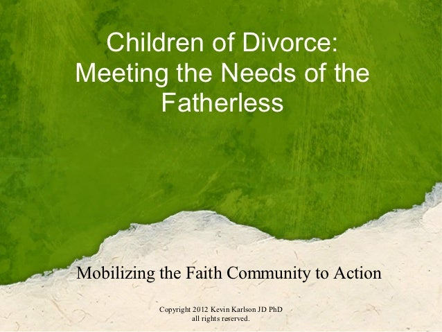 Children of Divorce:Meeting the Needs of the       FatherlessMobilizing the Faith Community to Action          Copyright 2...