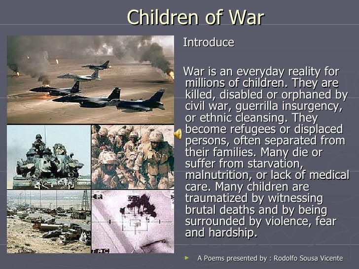 <ul><li>Introduce  </li></ul><ul><li>War is an everyday reality for millions of children. They are killed, disabled or orp...