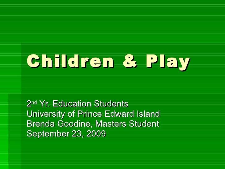 Children & Play 2 nd  Yr. Education Students  University of Prince Edward Island  Brenda Goodine, Masters Student Septembe...