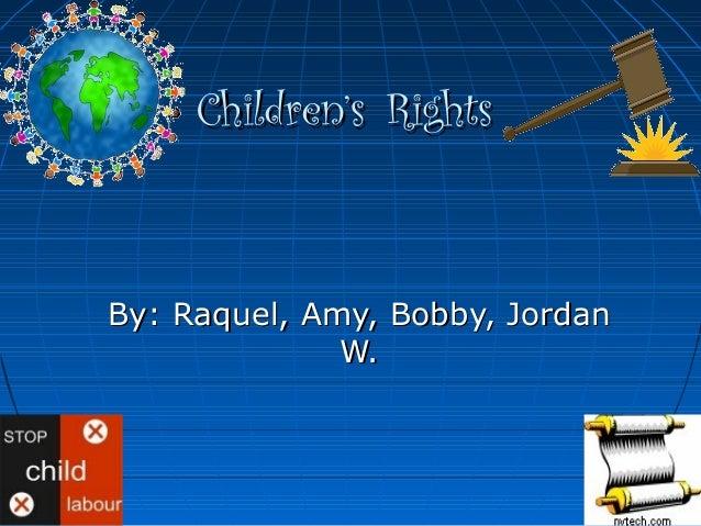 Children'sChildren's RightsRights By: Raquel, Amy, Bobby, JordanBy: Raquel, Amy, Bobby, Jordan W.W.