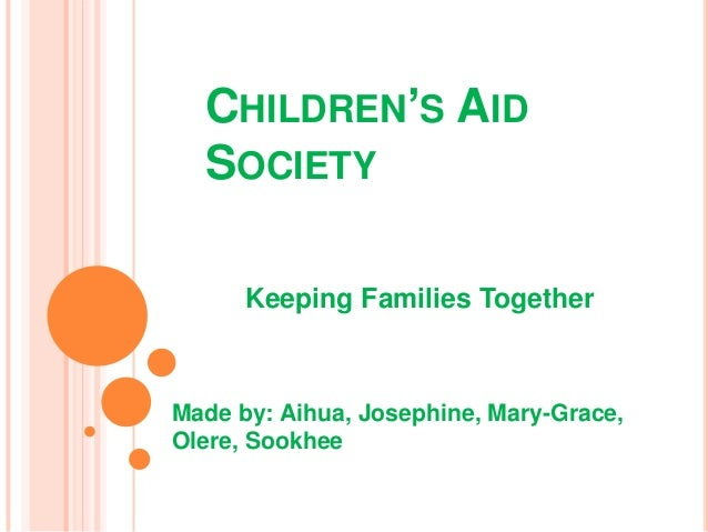 CHILDREN'S AID  SOCIETY      Keeping Families TogetherMade by: Aihua, Josephine, Mary-Grace,Olere, Sookhee