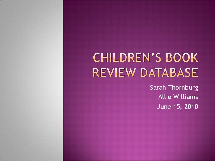 Children's book review database<br />Sarah Thornburg<br />Allie Williams<br />June 15, 2010<br />