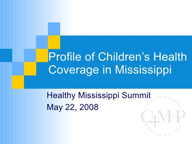 Profile of Children's Health Coverage in Mississippi Healthy Mississippi Summit May 22, 2008