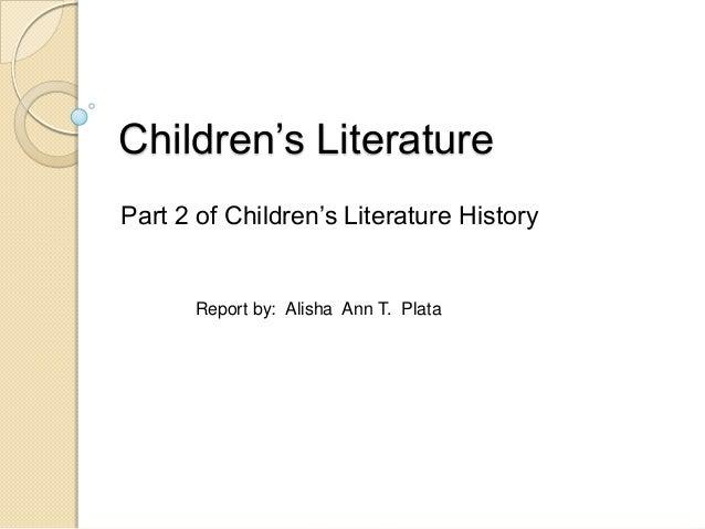 Children's Literature Part 2 of Children's Literature History  Report by: Alisha Ann T. Plata