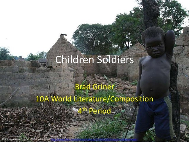 Children Soldiers Brad Griner 10A World Literature/Composition 4th Period This image is used under a CC license from: http...