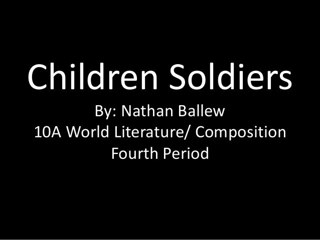 Children Soldiers By: Nathan Ballew 10A World Literature/ Composition Fourth Period