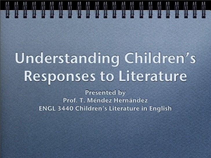 Understanding Children's  Responses to Literature                  Presented by          Prof. T. Méndez Hernández    ENGL...
