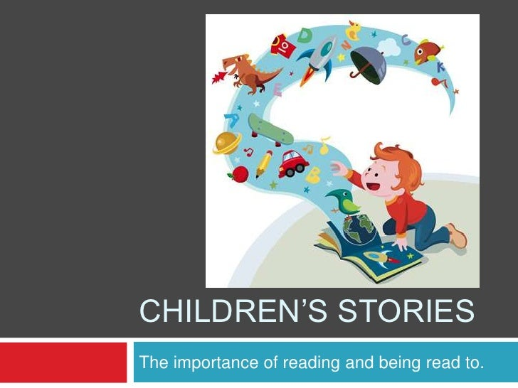 CHILDREN'S STORIESThe importance of reading and being read to.