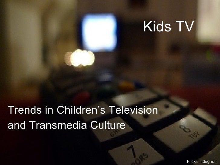 Kids TV <ul><li>Trends in Children's Television  </li></ul><ul><li>and Transmedia Culture </li></ul>Flickr: littleghoti