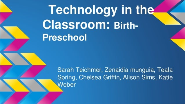 Technology in the Classroom: BirthPreschool  Sarah Teichmer, Zenaidia munguia, Teala Spring, Chelsea Griffin, Alison Sims,...