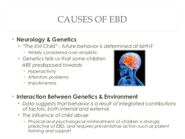 causal factors of ebd Causal factors coincide identifying and understanding the causes of emotional and behavioral disorder (ebd) can help in developing successful interventions and prevention strategies research has been unable to show that any specific factors cause ebd, but causal risk factors seem to concur with ebd.