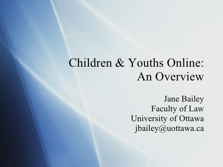 Children & Youths Online: An Overview Jane Bailey Faculty of Law University of Ottawa [email_address]