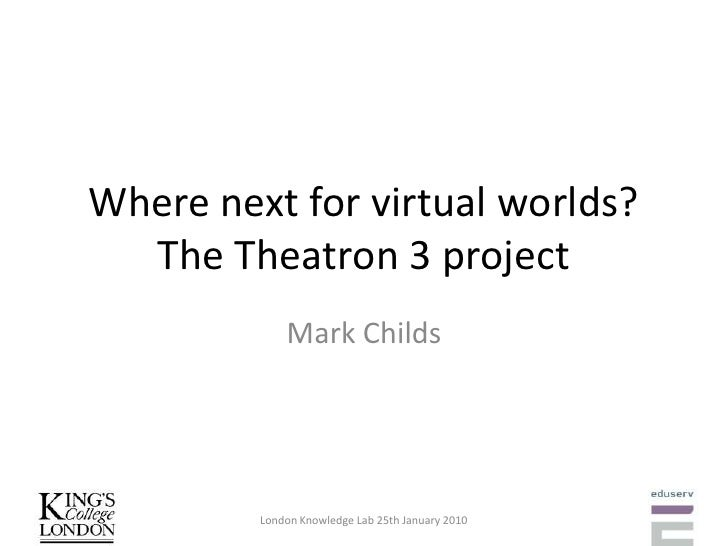 Where next for virtual worlds? The Theatron 3 project<br />Mark Childs<br />London Knowledge Lab 25th January 2010<br />