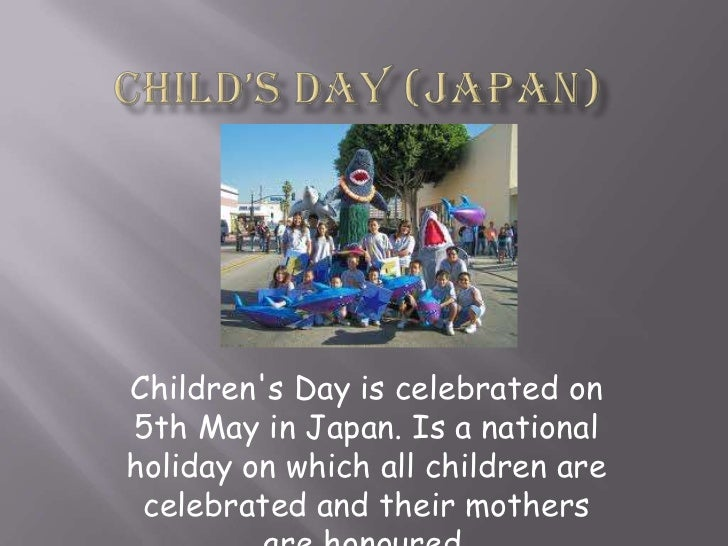 Child's day (Japan) <br />Children's Day is celebrated on 5th May in Japan. Is a national holiday on which all children ar...