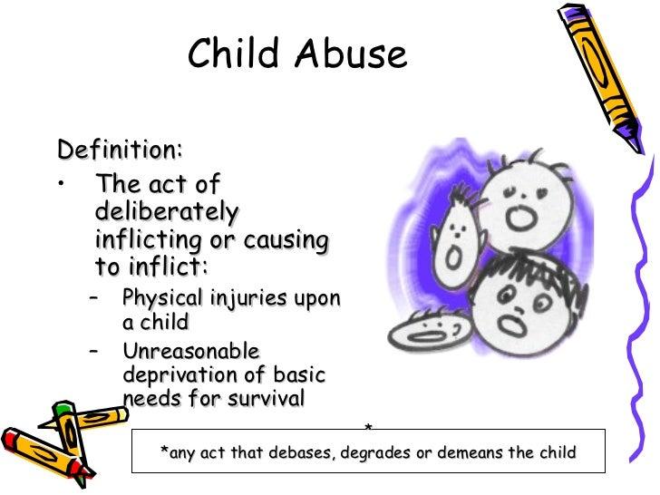 Child Abuse <ul><li>Definition: </li></ul><ul><li>The act of deliberately inflicting or causing to inflict: </li></ul><ul>...