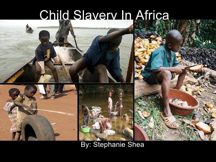 Child Slavery In Africa By: Stephanie Shea