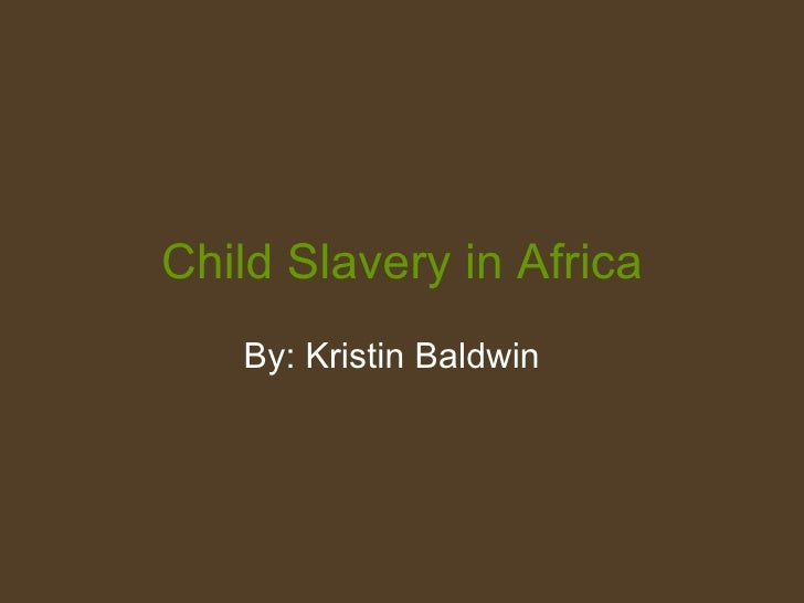 Child Slavery in Africa By: Kristin Baldwin