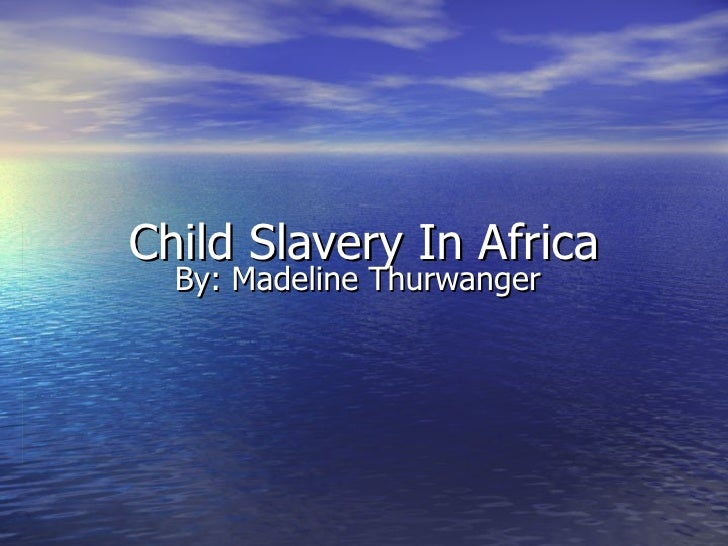 Child Slavery In Africa By: Madeline Thurwanger