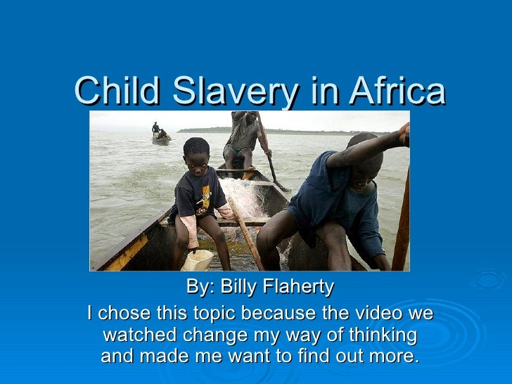 Child Slavery in Africa By: Billy Flaherty I chose this topic because the video we watched change my way of thinking and m...