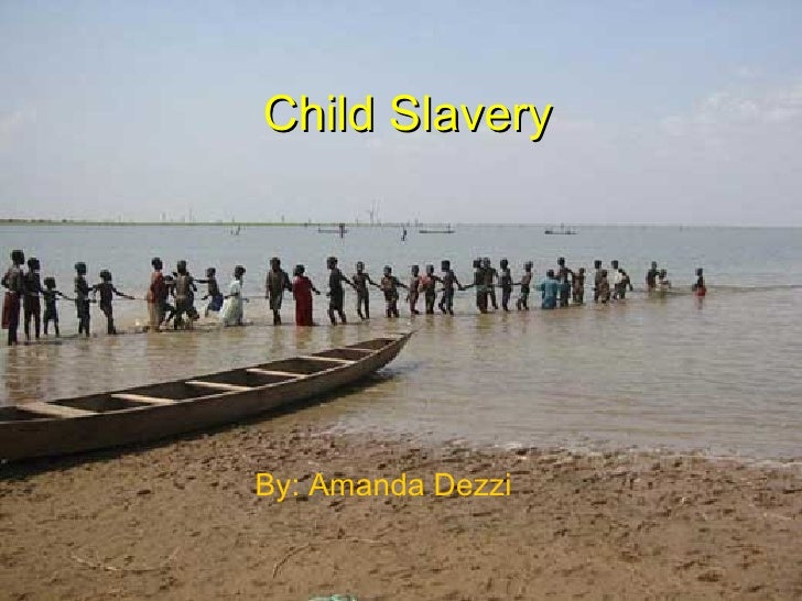 Child Slavery By: Amanda Dezzi