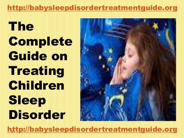 The Complete Guide on Treating Children Sleep Disorder http://babysleepdisordertreatmentguide.org http://babysleepdisorder...