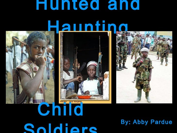 Hunted and Haunting By: Abby Pardue Child Soldiers