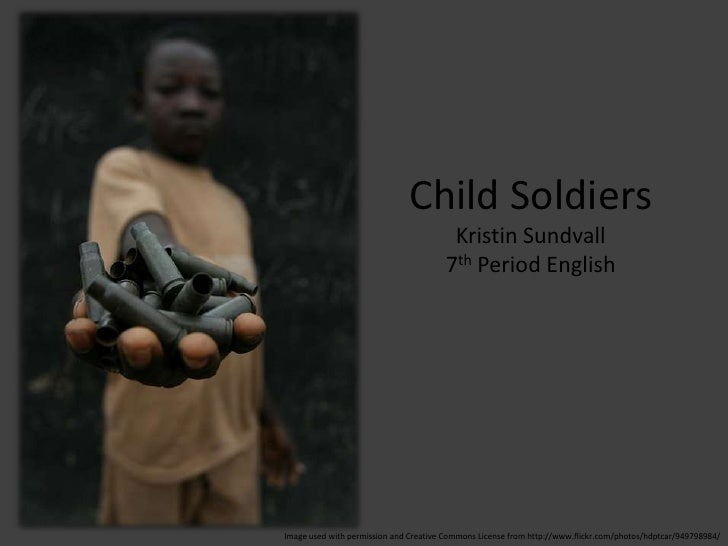 Child Soldiers<br />Kristin Sundvall<br />7th Period English<br />Image used with permission and Creative Commons License ...