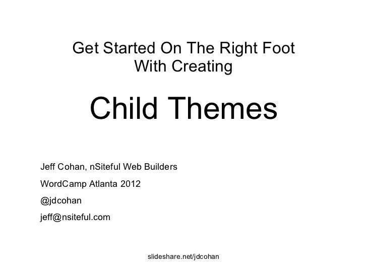 Child Themes Get Started On The Right Foot With Creating Jeff Cohan, nSiteful Web Builders WordCamp Atlanta 2012 @jdcohan ...