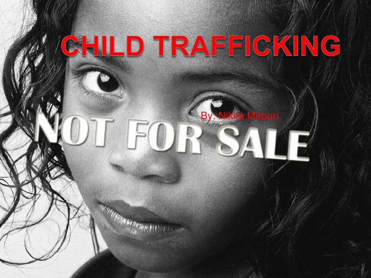 Child Trafficking <br />By: Nikita Mirpuri<br />