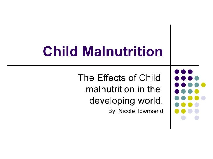 Child Malnutrition The Effects of Child  malnutrition in the  developing world. By: Nicole Townsend