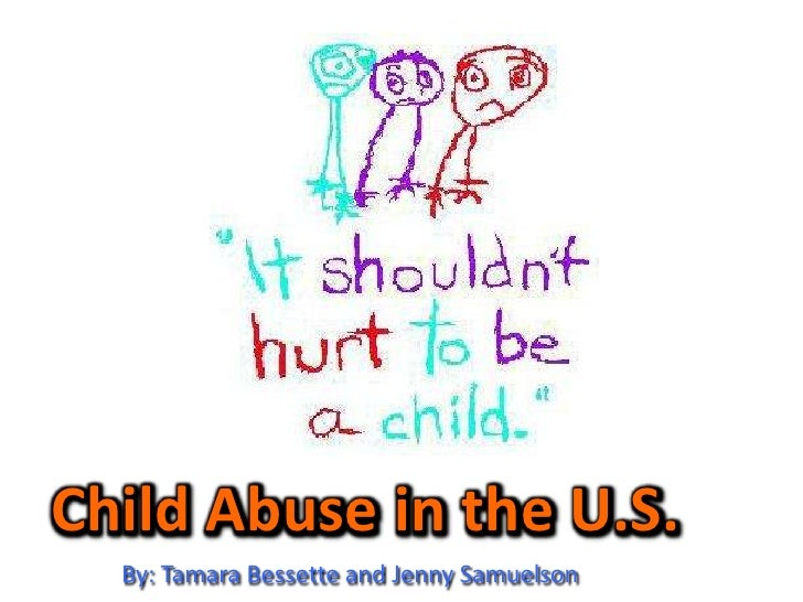 Child Abuse in the U.S.<br />By: Tamara Bessette and Jenny Samuelson<br />